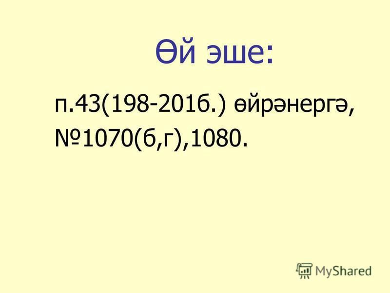 Өй эше: п.43(198-201б.) өйрәнергә, 1070(б,г),1080.