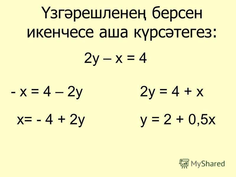 Үзгәрешленең берсен икенчесе аша күрсәтегез: 2у – х = 4 - х = 4 – 2у х= - 4 + 2у 2у = 4 + х у = 2 + 0,5х