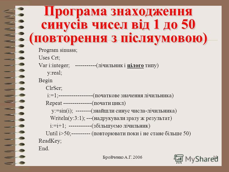 Бройченко А.Г. 20069 Програма знаходження синусів чисел від 1 до 50 (повторення з передумовою) Program sinusss; Uses Crt; Var i:integer; -----------(лічильник і цілого типу) y:real; Begin ClrScr; і:=1;------------------(початкове значення лічильника)