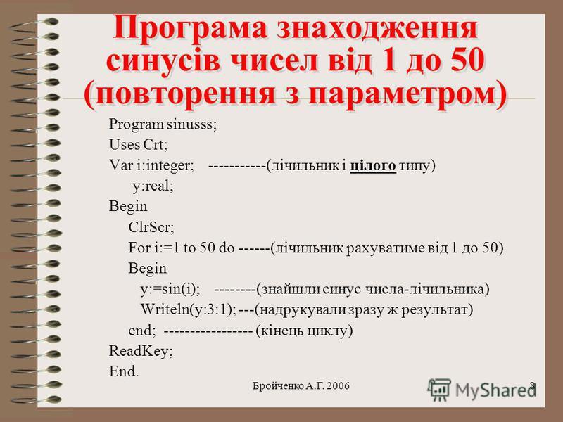 Бройченко А.Г. 20067 Цикли з умовами Цикли з умовами В циклах з умовами обовязково потрібно величину- лічильник змінювати всередині циклу примусово командою лічильник:=лічильник+1; Якщо цього не зробити, то цикл буде повторюватись нескінченну кількіс