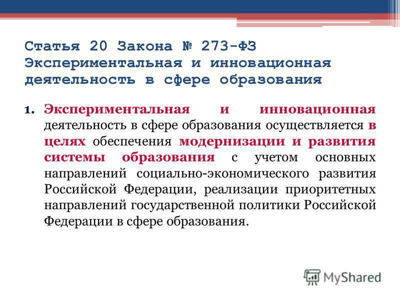 Статья 20 Закона 273-ФЗ Экспериментальная и инновационная деятельность в сфере образования 1. Экспериментальная и инновационная деятельность в сфере образования осуществляется в целях обеспечения модернизации и развития системы образования с учетом о