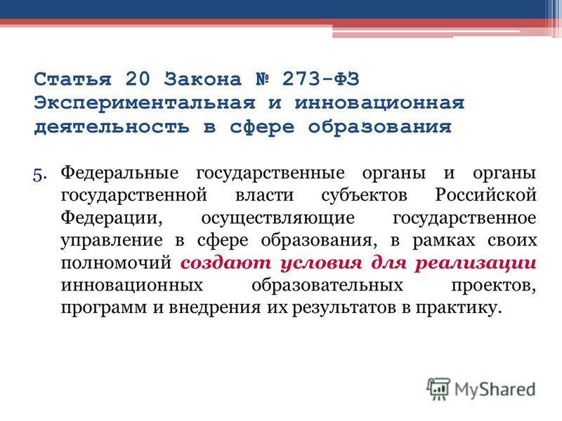 Статья 20 Закона 273-ФЗ Экспериментальная и инновационная деятельность в сфере образования 5. Федеральные государственные органы и органы государственной власти субъектов Российской Федерации, осуществляющие государственное управление в сфере образов