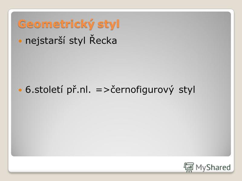 Geometrický styl nejstarší styl Řecka 6.století př.nl. =>černofigurový styl