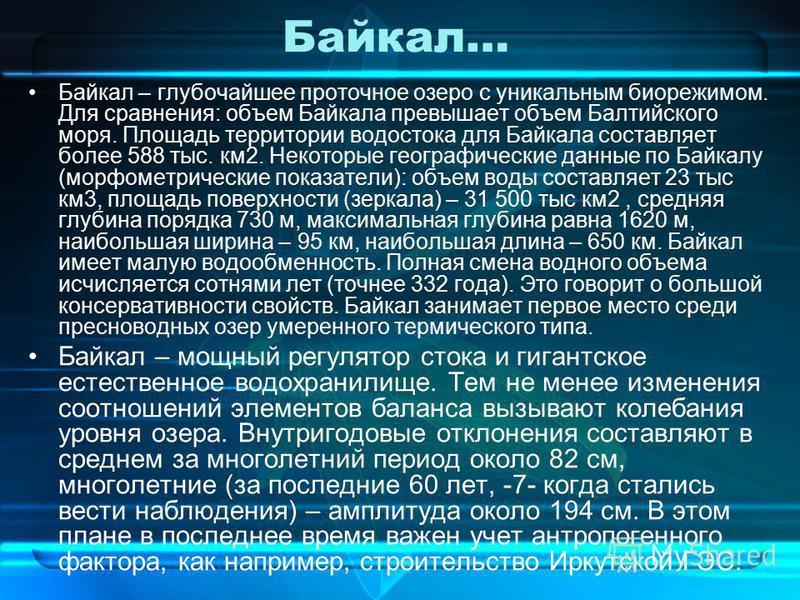 Байкал… Байкал – глубочайшее проточное озеро с уникальным био режимом. Для сравнения: объем Байкала превышает объем Балтийского моря. Площадь территории водостока для Байкала составляет более 588 тыс. км 2. Некоторые географические данные по Байкалу
