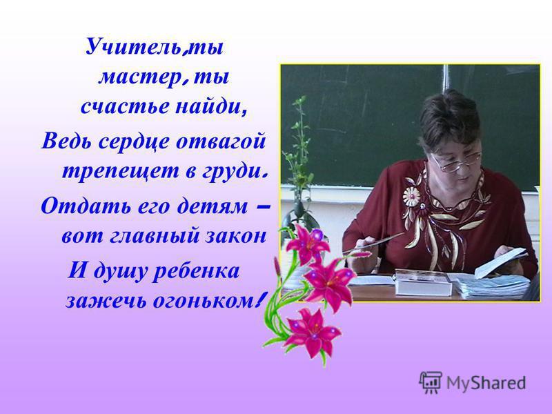 Учитель, ты мастер, ты счастье найди, Ведь сердце отвагой трепещет в груди. Отдать его детям – вот главный закон И душу ребенка зажечь огоньком !