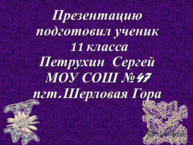 Презентацию подготовил ученик 11 класса Петрухин Сергей МОУ СОШ 47 пгт. Шерловая Гора