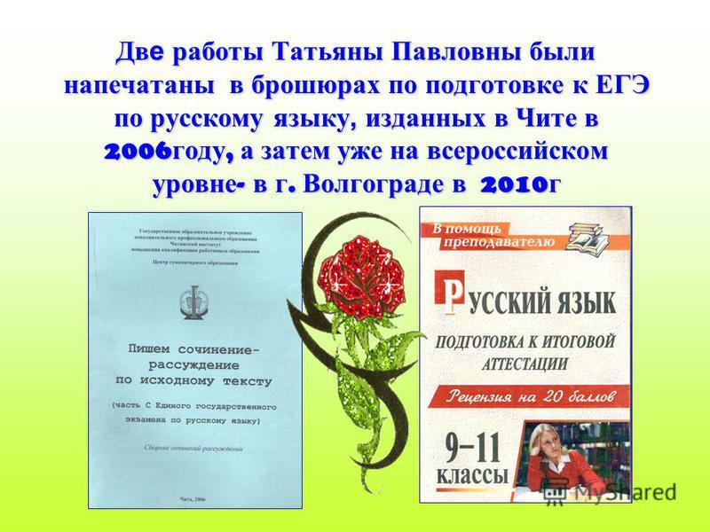 Две работы Татьяны Павловны были напечатаны в брошюрах по подготовке к ЕГЭ по русскому языку, изданных в Чите в 2006 году, а затем уже на всероссийском уровне - в г. Волгограде в 2010 г