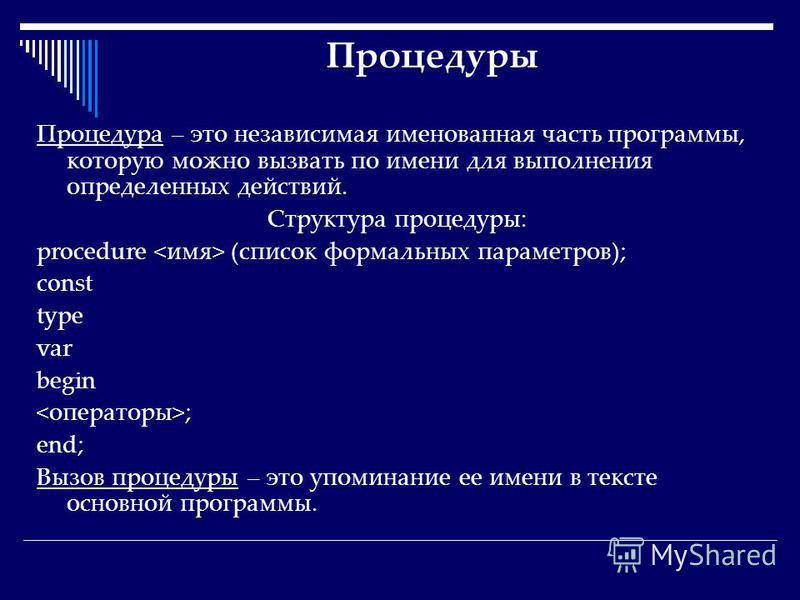 Процедуры Процедура – это независимая именованная часть программы, которую можно вызвать по имени для выполнения определенных действий. Структура процедуры: procedure (список формальных параметров); const type var begin ; end; Вызов процедуры – это у