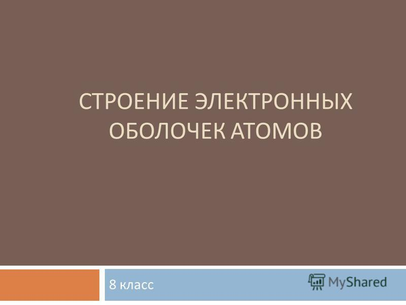 СТРОЕНИЕ ЭЛЕКТРОННЫХ ОБОЛОЧЕК АТОМОВ 8 класс