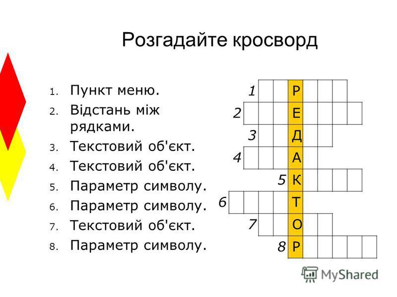 Розгадайте кросворд 1. Пункт меню. 2. Відстань між рядками. 3. Текстовий об'єкт. 4. Текстовий об'єкт. 5. Параметр символу. 6. Параметр символу. 7. Текстовий об'єкт. 8. Параметр символу. 1Р 2Е 3Д 4А 5К 6Т 7О 8Р