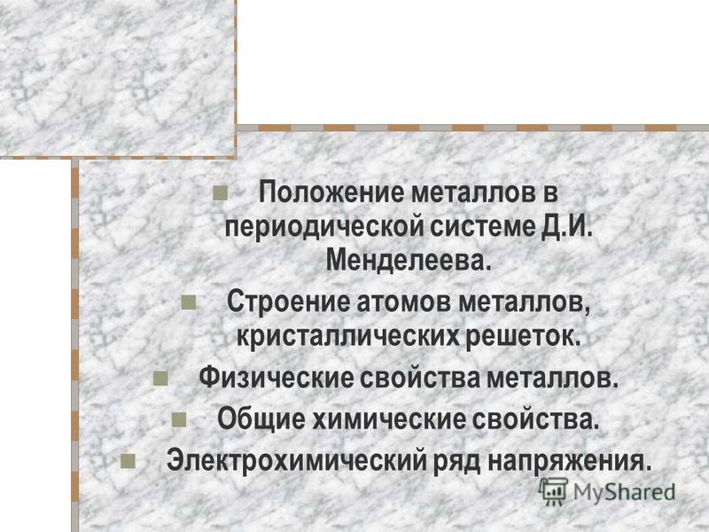 Положение металлов в периодической системе Д.И. Менделеева. Строение атомов металлов, кристаллических решеток. Физические свойства металлов. Общие химические свойства. Электрохимический ряд напряжения.
