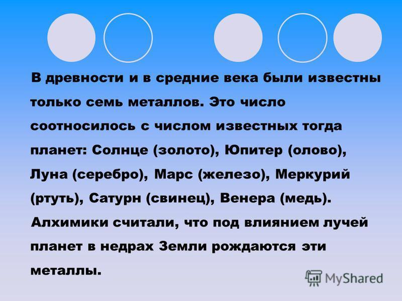 В древности и в средние века были известны только семь металлов. Это число соотносилось с числом известных тогда планет: Солнце (золото), Юпитер (олово), Луна (серебро), Марс (железо), Меркурий (ртуть), Сатурн (свинец), Венера (медь). Алхимики считал