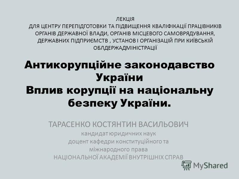 Антикорупційне законодавство України Вплив корупції на національну безпеку України. ТАРАСЕНКО КОСТЯНТИН ВАСИЛЬОВИЧ кандидат юридичних наук доцент кафедри конституційного та міжнародного права НАЦІОНАЛЬНОЇ АКАДЕМІЇ ВНУТРІШНІХ СПРАВ ЛЕКЦІЯ ДЛЯ ЦЕНТРУ П