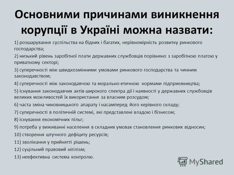 Основними причинами виникнення корупції в Україні можна назвати: 1) розшарування суспільства на бідних і багатих, нерівномірність розвитку ринкового господарства; 2) низький рівень заробітної плати державних службовців порівняно з заробітною платою у