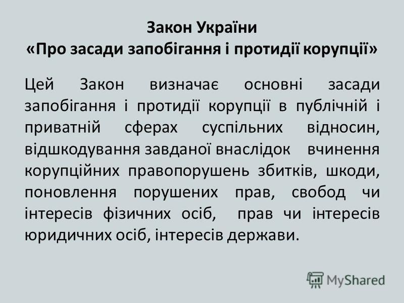 Закон України «Про засади запобігання і протидії корупції» Цей Закон визначає основні засади запобігання і протидії корупції в публічній і приватній сферах суспільних відносин, відшкодування завданої внаслідок вчинення корупційних правопорушень збитк