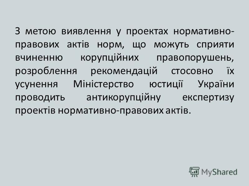 З метою виявлення у проектах нормативно- правових актів норм, що можуть сприяти вчиненню корупційних правопорушень, розроблення рекомендацій стосовно їх усунення Міністерство юстиції України проводить антикорупційну експертизу проектів нормативно-пра
