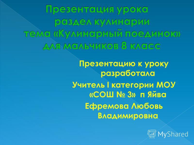 Презентацию к уроку разработала Учитель I категории МОУ «СОШ 3» п Яйва Ефремова Любовь Владимировна