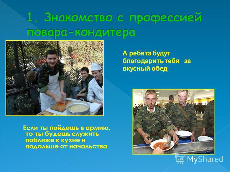 Если ты пойдешь в армию, то ты будешь служить поближе к кухне и подальше от начальства А ребята будут благодарить тебя за вкусный обед