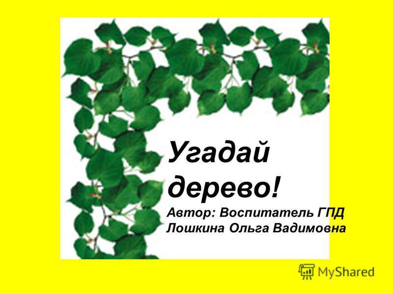 Угадай дерево! Автор: Воспитатель ГПД Лошкина Ольга Вадимовна