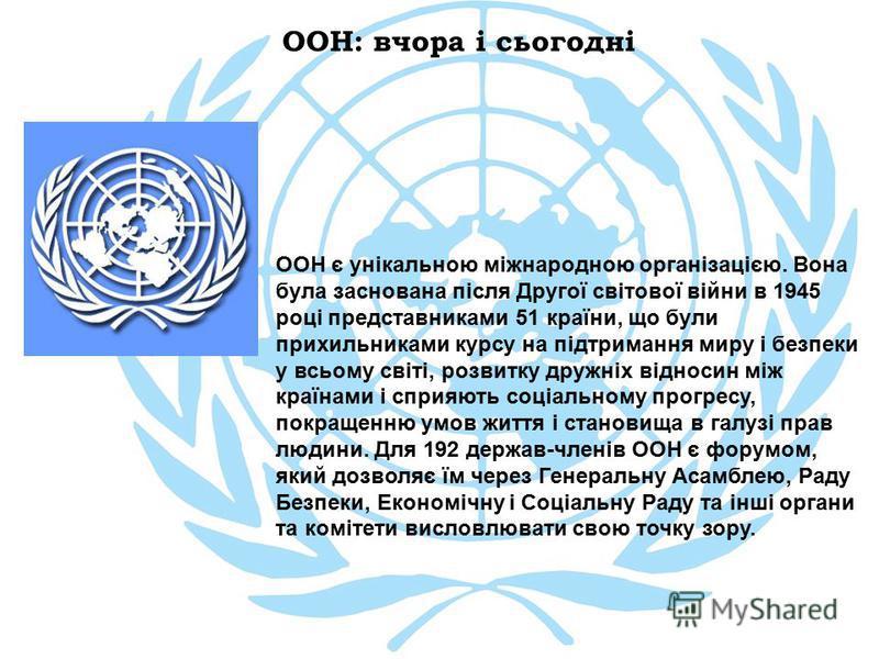 ООН: вчора і сьогодні ООН є унікальною міжнародною організацією. Вона була заснована після Другої світової війни в 1945 році представниками 51 країни, що були прихильниками курсу на підтримання миру і безпеки у всьому світі, розвитку дружніх відносин