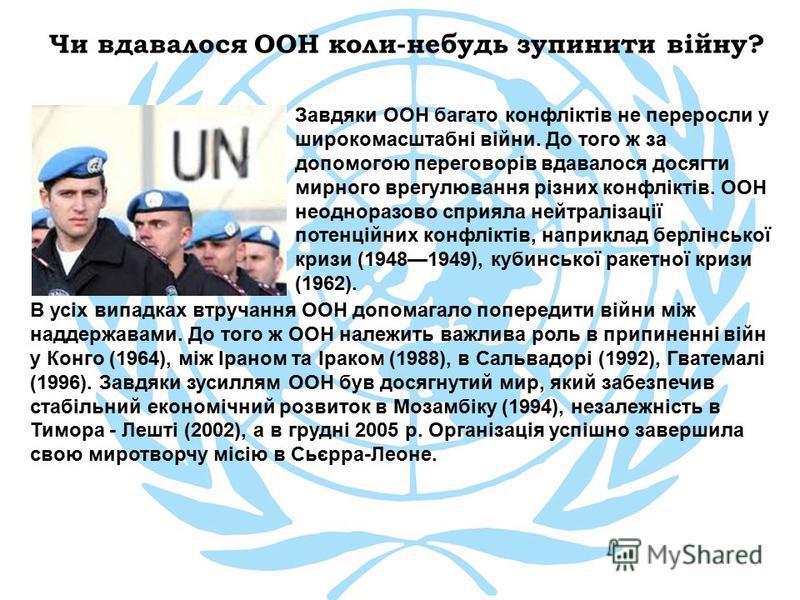 Чи вдавалося ООН коли-небудь зупинити війну? Завдяки ООН багато конфліктів не переросли у широкомасштабні війни. До того ж за допомогою переговорів вдавалося досягти мирного врегулювання різних конфліктів. ООН неодноразово сприяла нейтралізації потен