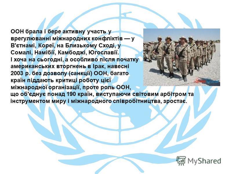 ООН брала і бере активну участь у врегулюванні міжнародних конфліктів у В'єтнамі, Кореї, на Близькому Сході, у Сомалі, Намібії, Камбоджі, Югославії. І хоча на сьогодні, а особливо після початку американських вторгнень в Ірак, навесні 2003 р. без дозв