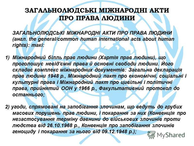 ЗАГАЛЬНОЛЮДСЬКІ МІЖНАРОДНІ АКТИ ПРО ПРАВА ЛЮДИНИ ЗАГАЛЬНОЛЮДСЬКІ МІЖНАРОДНІ АКТИ ПРО ПРАВА ЛЮДИНИ (англ. the general/common human international acts about human rights): такі: 1)Міжнародний білль прав людини (Хартія прав людини), що проголошує невід'