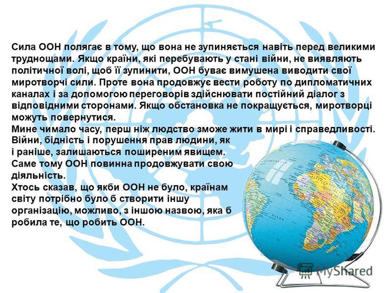 Сила ООН полягає в тому, що вона не зупиняється навіть перед великими труднощами. Якщо країни, які перебувають у стані війни, не виявляють політичної волі, щоб її зупинити, ООН буває вимушена виводити свої миротворчі сили. Проте вона продовжує вести