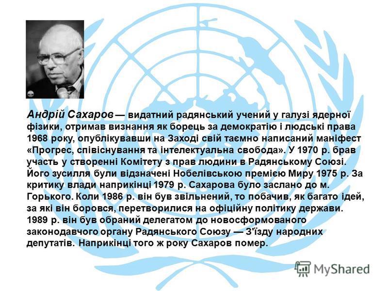 Андрій Сахаров видатний радянський учений у галузі ядерної фізики, отримав визнання як борець за демократію і людські права 1968 року, опублікувавши на Заході свій таємно написаний маніфест «Прогрес, співіснування та інтелектуальна свобода». У 1970 р