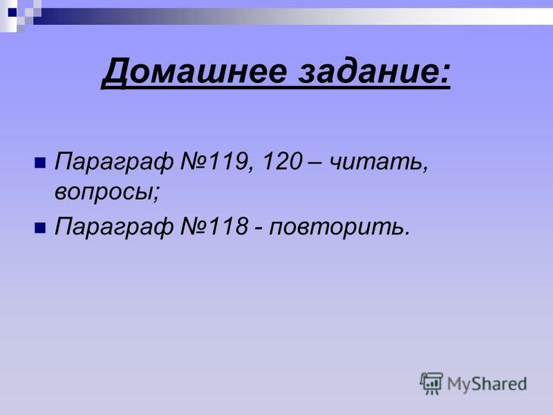 Домашнее задание: Параграф 119, 120 – читать, вопросы; Параграф 118 - повторить.