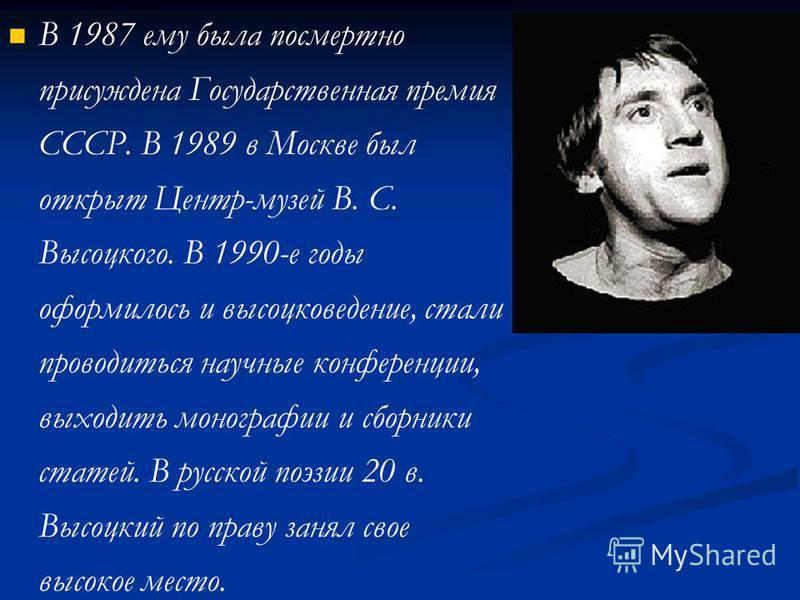 В 1987 ему была посмертно присуждена Государственная премия СССР. В 1989 в Москве был открыт Центр-музей В. С. Высоцкого. В 1990-е годы оформилось и высоцковедение, стали проводиться научные конференции, выходить монографии и сборники статей. В русск