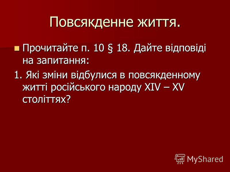Повсякденне життя. Прочитайте п. 10 § 18. Дайте відповіді на запитання: Прочитайте п. 10 § 18. Дайте відповіді на запитання: 1. Які зміни відбулися в повсякденному житті російського народу XIV – XV століттях?