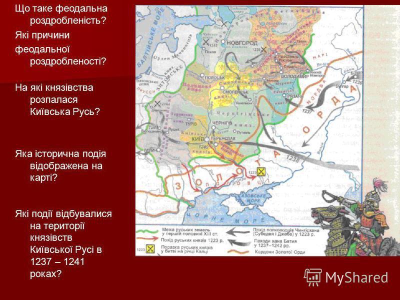 Що таке феодальна роздробленість? Які причини феодальної роздробленості? На які князівства розпалася Київська Русь? Яка історична подія відображена на карті? Які події відбувалися на території князівств Київської Русі в 1237 – 1241 роках?
