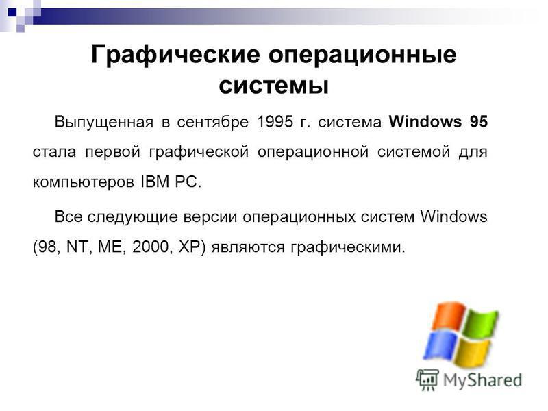 Графические операционные системы Выпущенная в сентябре 1995 г. система Windows 95 стала первой графической операционной системой для компьютеров IВМ РС. Все следующие версии операционных систем Windows (98, NT, ME, 2000, XP) являются графическими.