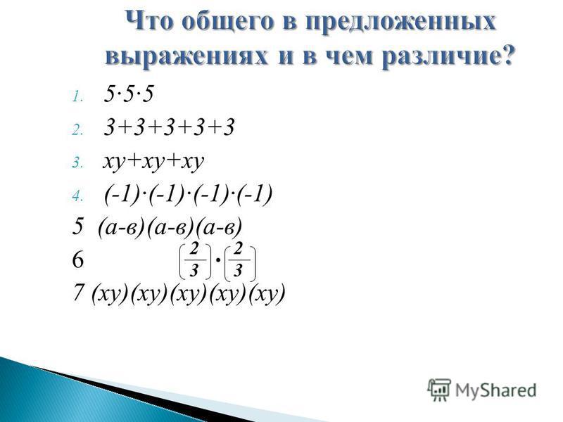 1. 555 2. 3+3+3+3+3 3. ху+ху+ху 4. (-1)(-1)(-1)(-1) 5 (а-в)(а-в)(а-в) 6 7 (ху)(ху)(ху)(ху)(ху) 2323 2323