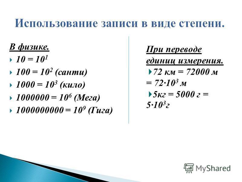 В физике. 10 = 10 1 100 = 10 2 (санти) 1000 = 10 3 (кило) 1000000 = 10 6 (Мега) 1000000000 = 10 9 (Гига) При переводе единиц измерения. 72 км = 72000 м = 7210 3 м 5 кг = 5000 г = 510 3 г