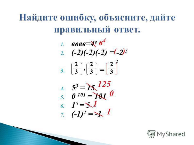 2 1. вввв=4 в 2. (-2)(-2)(-2) = -2 3 3. = 4. 5 3 = 15 5. 0 101 = 101 6. 1 5 = 5 7. (-1) 4 = -1 2323 2323 2323 ( ) в 4 в 4 0 1 1 125