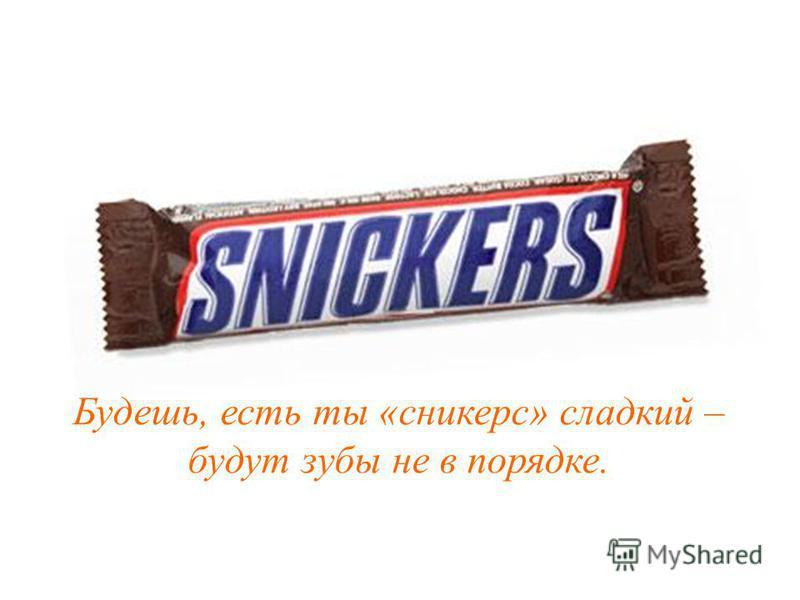 Будешь, есть ты «сникерс» сладкий – будут зубы не в порядке.