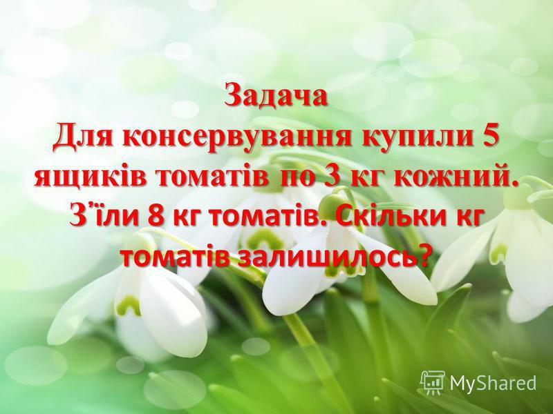 Задача Для консервування купили 5 ящиків томатів по 3 кг кожний. Зїли 8 кг томатів. Скільки кг томатів залишилось?