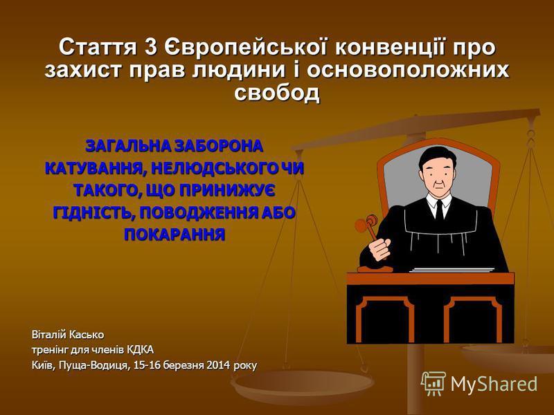 Стаття 3 Європейської конвенції про захист прав людини і основоположних свобод ЗАГАЛЬНА ЗАБОРОНА КАТУВАННЯ, НЕЛЮДСЬКОГО ЧИ ТАКОГО, ЩО ПРИНИЖУЄ ГІДНІСТЬ, ПОВОДЖЕННЯ АБО ПОКАРАННЯ Віталій Касько тренінг для членів КДКА Київ, Пуща-Водиця, 15-16 березня