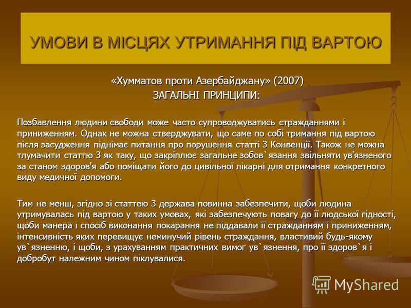 «Хумматов проти Азербайджану» (2007) ЗАГАЛЬНІ ПРИНЦИПИ: Позбавлення людини свободи може часто супроводжуватись стражданнями і приниженням. Однак не можна стверджувати, що саме по собі тримання під вартою після засудження піднімає питання про порушенн