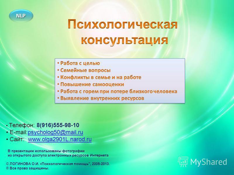 Телефон: 8(916)555-98-10 E-mail:psycholog50@mail.rupsycholog50@mail.ru Сайт: www.olga2901L.narod.ruwww.olga2901L.narod.ru © ЛОГИНОВА О.И. «Психологическая помощь