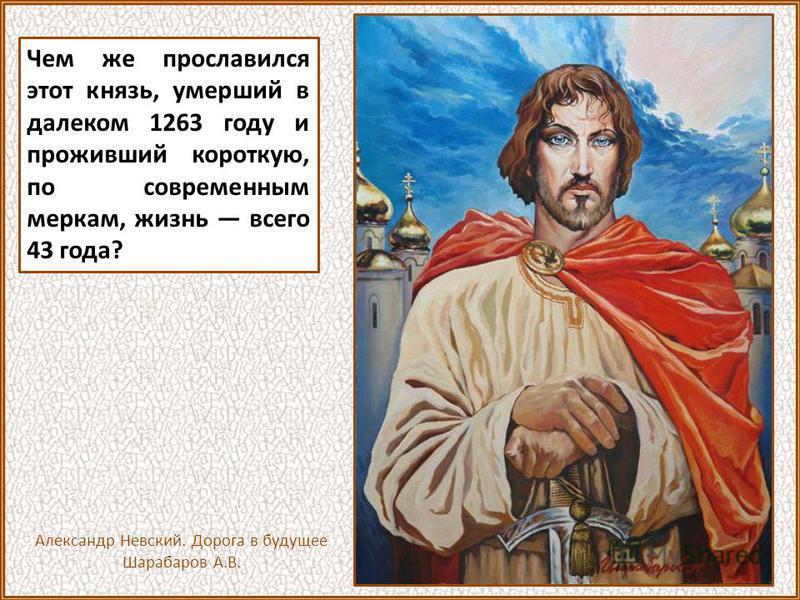 Чем же прославился этот князь, умерший в далеком 1263 году и проживший короткую, по современным меркам, жизнь всего 43 года? Александр Невский. Дорога в будущее Шарабаров А.В.