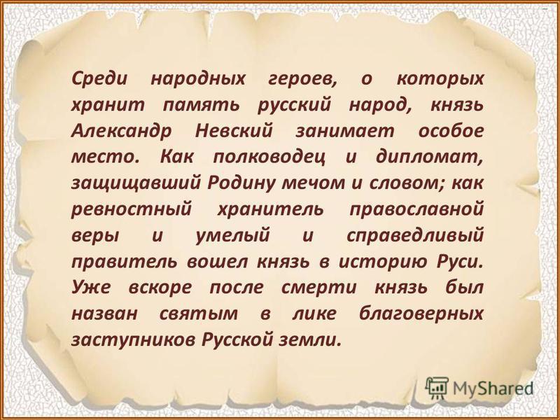 Среди народных героев, о которых хранит память русский народ, князь Александр Невский занимает особое место. Как полководец и дипломат, защищавший Родину мечом и словом; как ревностный хранитель православной веры и умелый и справедливый правитель вош