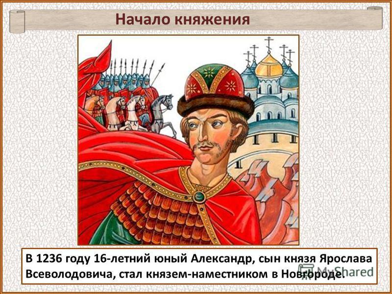 В 1236 году 16-летний юный Александр, сын князя Ярослава Всеволодовича, стал князем-наместником в Новгороде. Начало княжения