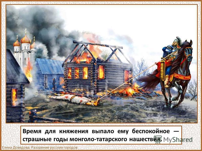 Время для княжения выпало ему беспокойное страшные годы монголо-татарского нашествия. Елена Доведова. Разорение русских городов