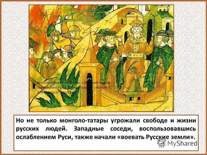 Но не только монголо-татары угрожали свободе и жизни русских людей. Западные соседи, воспользовавшись ослаблением Руси, также начали «воевать Русские земли». Король северной страны, строящий планы завоевания Руси. Миниатюра из «Жития Александра Невск