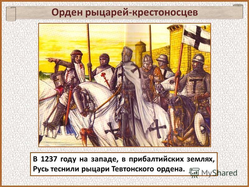 В 1237 году на западе, в прибалтийских землях, Русь теснили рыцари Тевтонского ордена. Орден рыцарей-крестоносцев