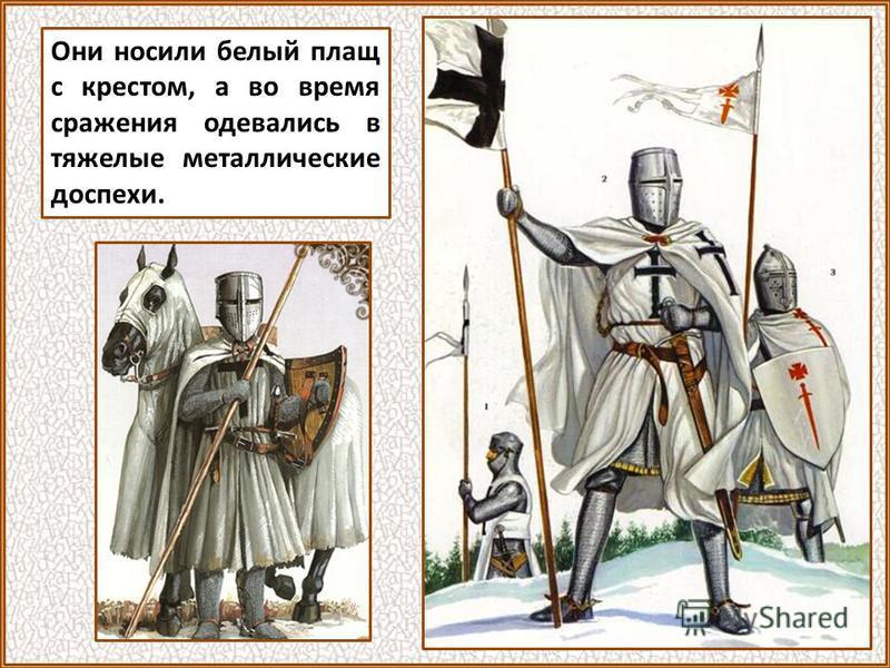 Они носили белый плащ с крестом, а во время сражения одевались в тяжелые металлические доспехи.