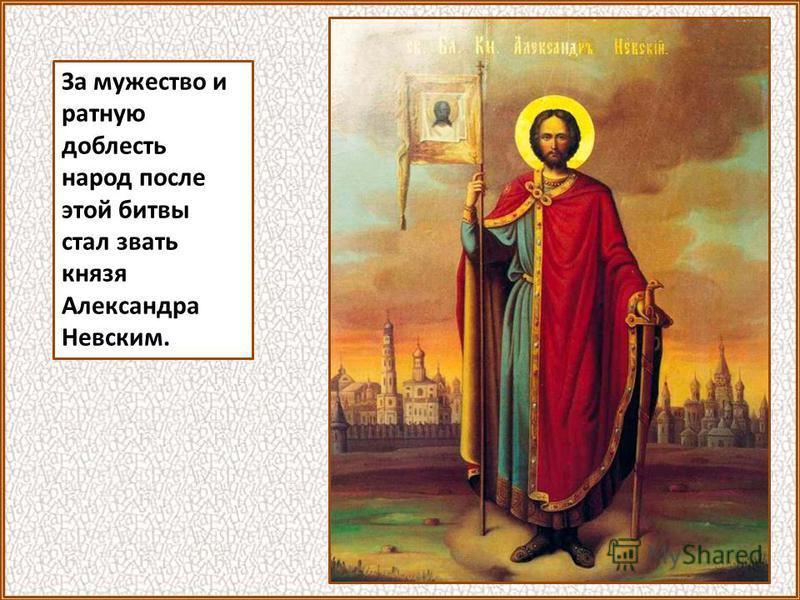 За мужество и ратную доблесть народ после этой битвы стал звать князя Александра Невским.